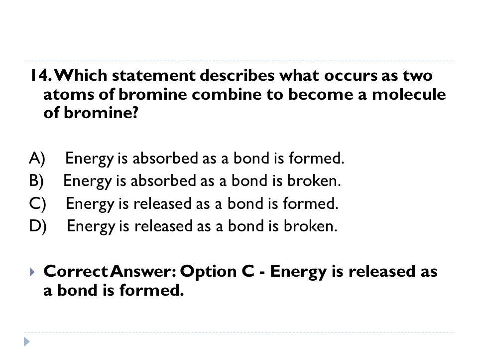 14. Which statement describes what occurs as two atoms of bromine combine to become a molecule of bromine