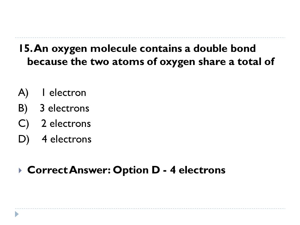15. An oxygen molecule contains a double bond because the two atoms of oxygen share a total of