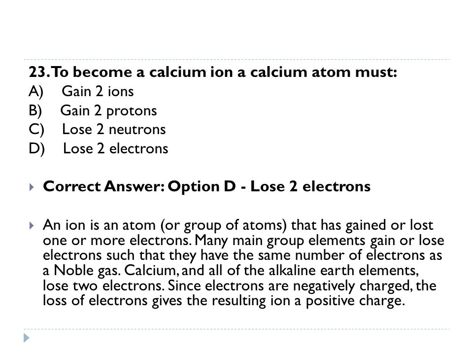 23. To become a calcium ion a calcium atom must: