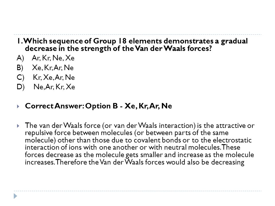 1. Which sequence of Group 18 elements demonstrates a gradual decrease in the strength of the Van der Waals forces