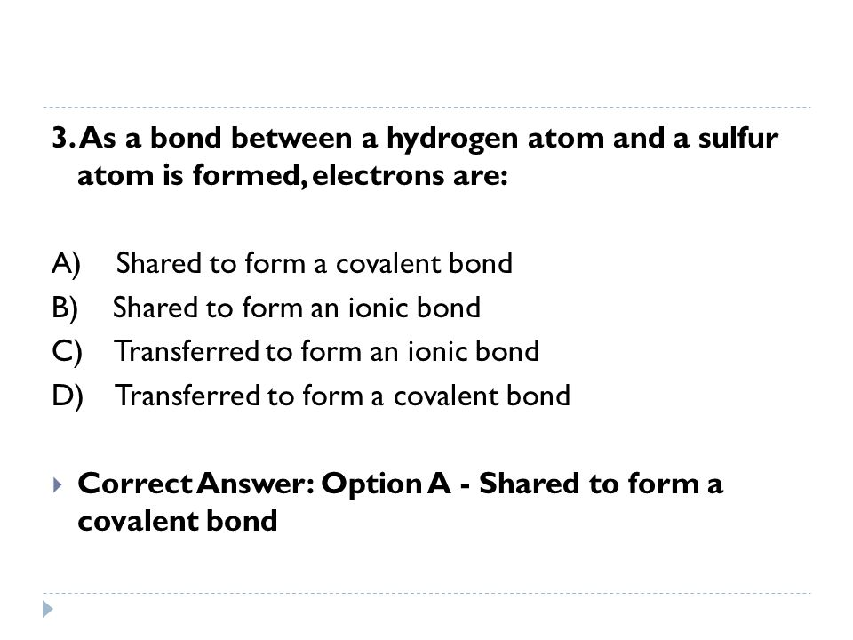 3. As a bond between a hydrogen atom and a sulfur atom is formed, electrons are: