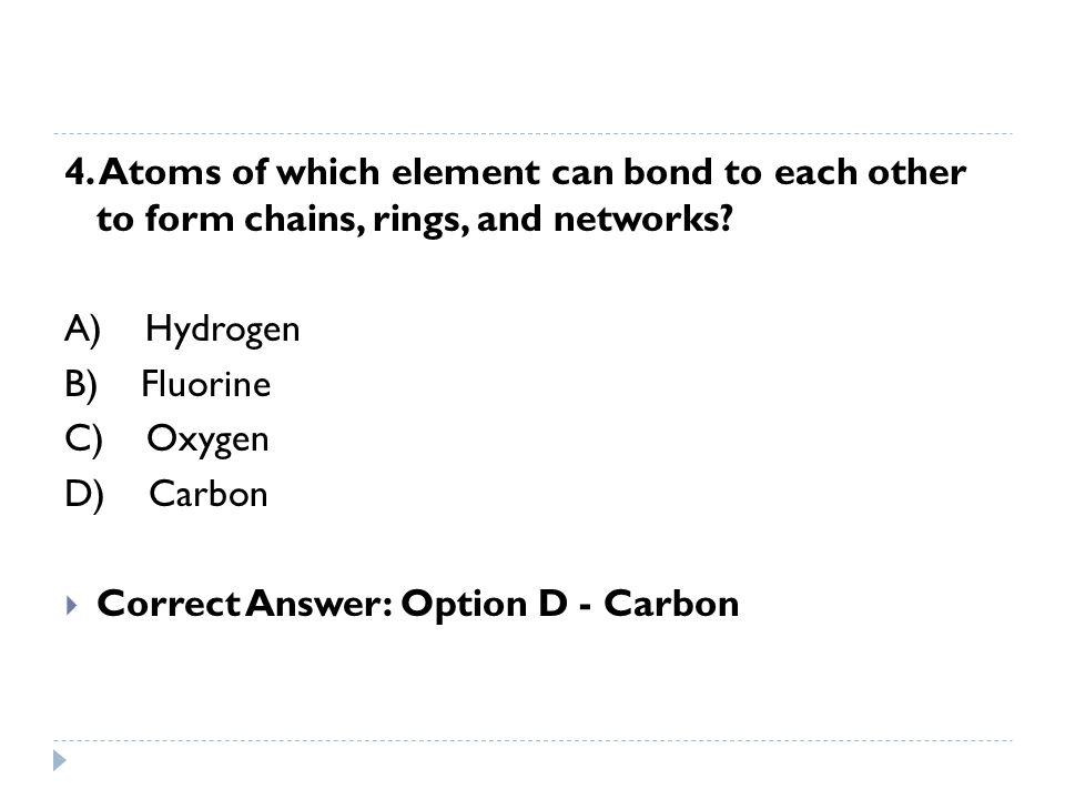 4. Atoms of which element can bond to each other to form chains, rings, and networks