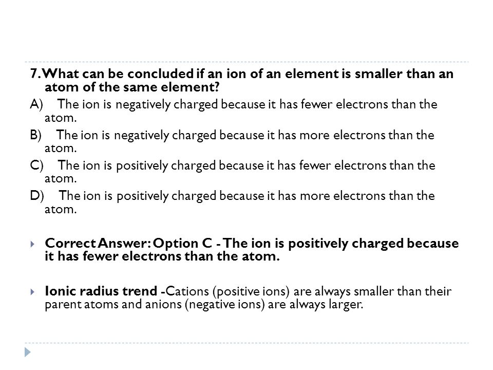 7. What can be concluded if an ion of an element is smaller than an atom of the same element