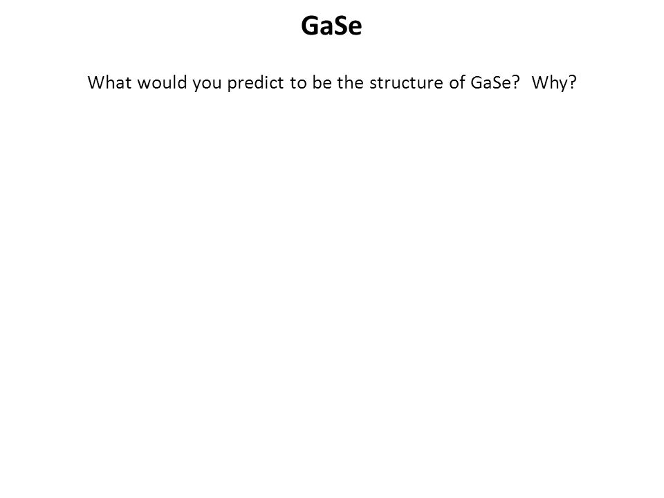 What would you predict to be the structure of GaSe Why