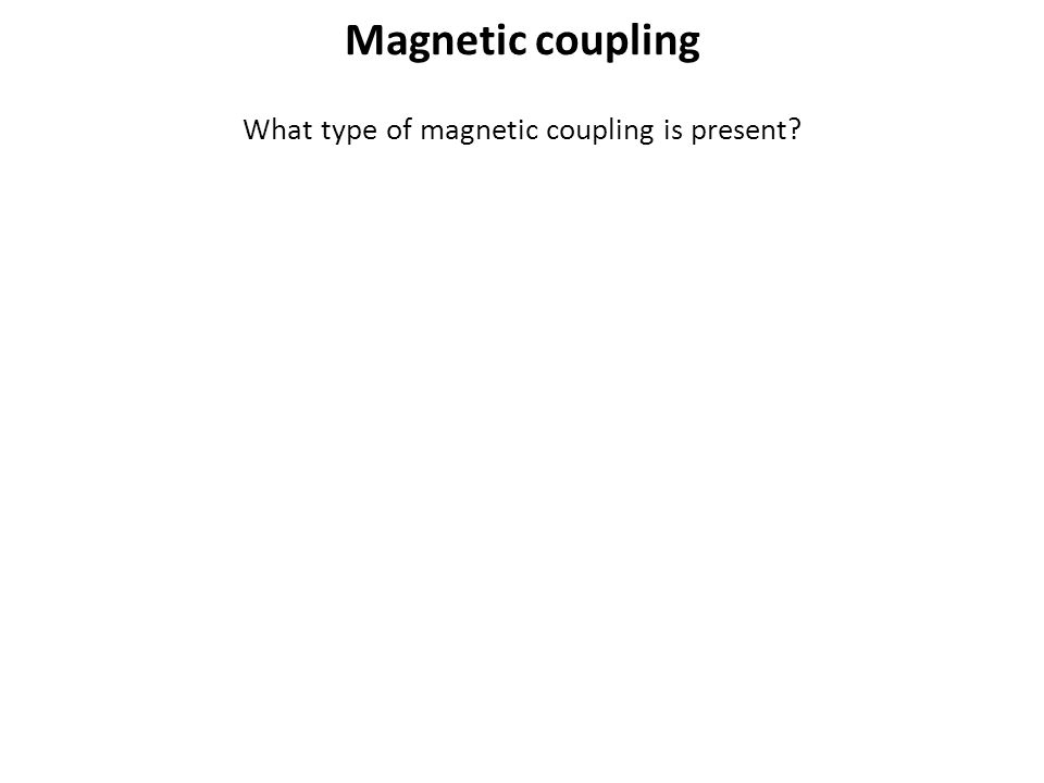 What type of magnetic coupling is present