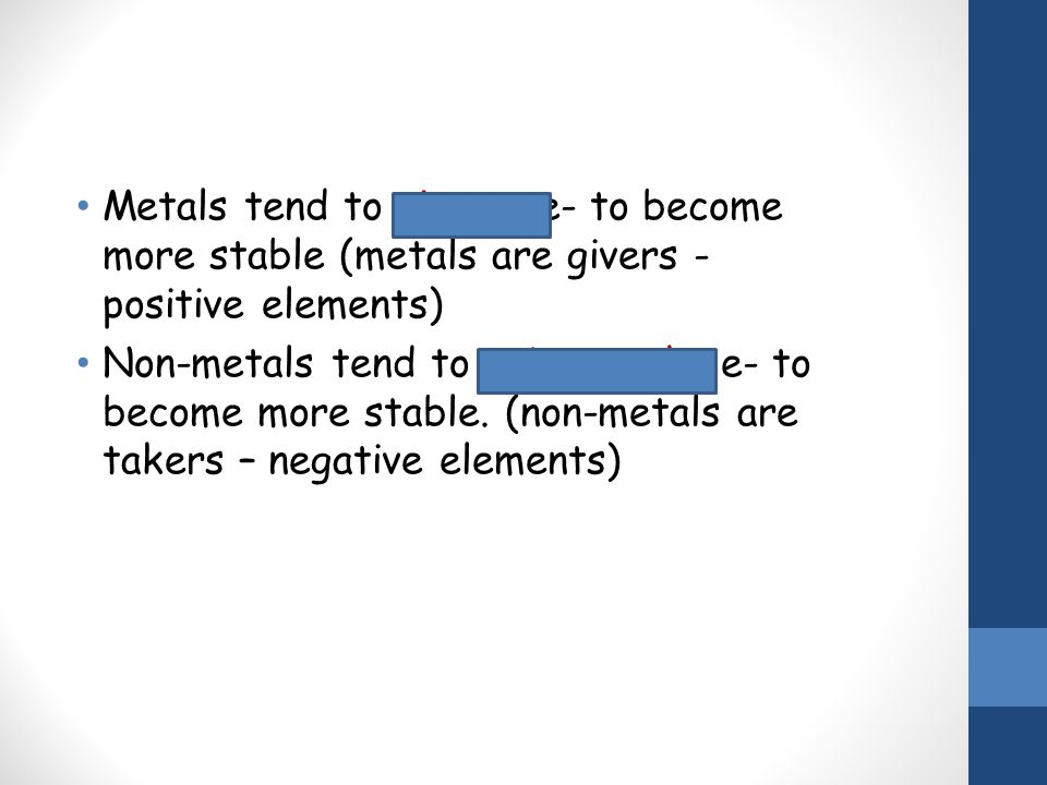 Metals tend to give up e- to become more stable (metals are givers - positive elements)