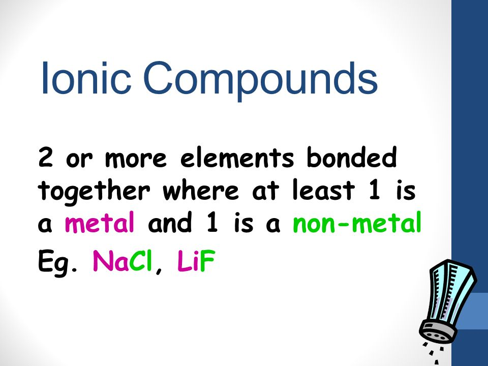 Ionic Compounds 2 or more elements bonded together where at least 1 is a metal and 1 is a non-metal.