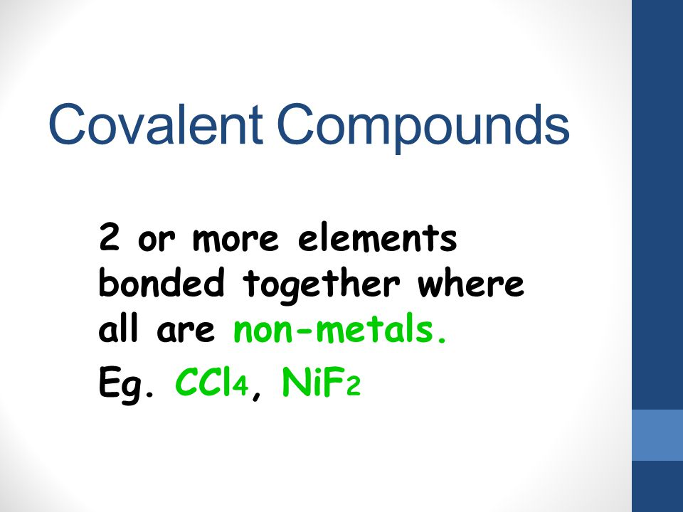 Covalent Compounds 2 or more elements bonded together where all are non-metals. Eg. CCl4, NiF2
