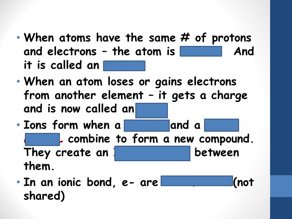 When atoms have the same # of protons and electrons – the atom is neutral. And it is called an ATOM.