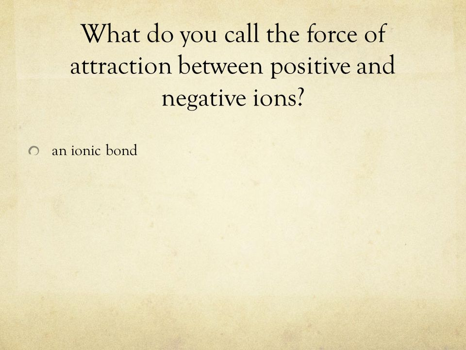 What do you call the force of attraction between positive and negative ions