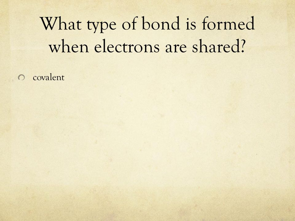What type of bond is formed when electrons are shared