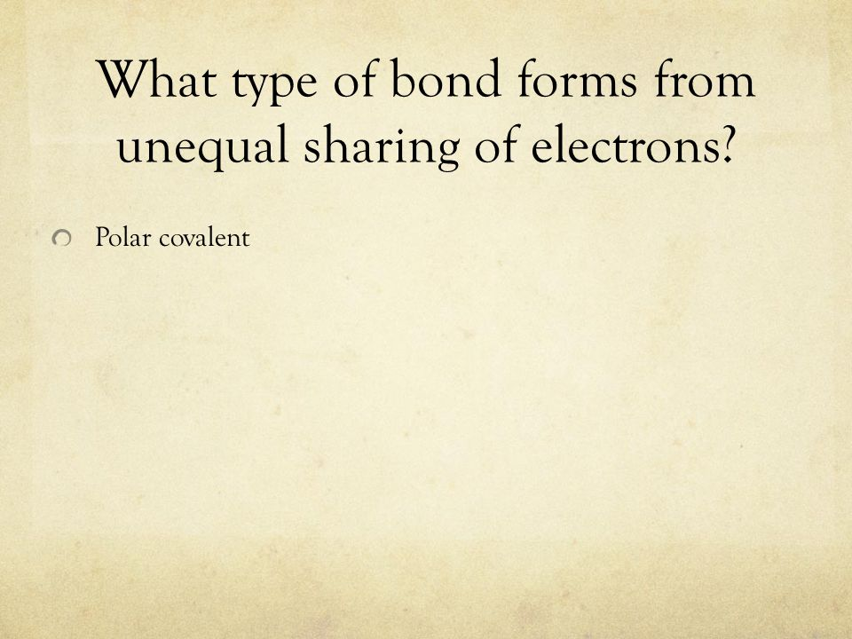 What type of bond forms from unequal sharing of electrons