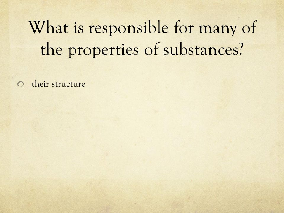 What is responsible for many of the properties of substances