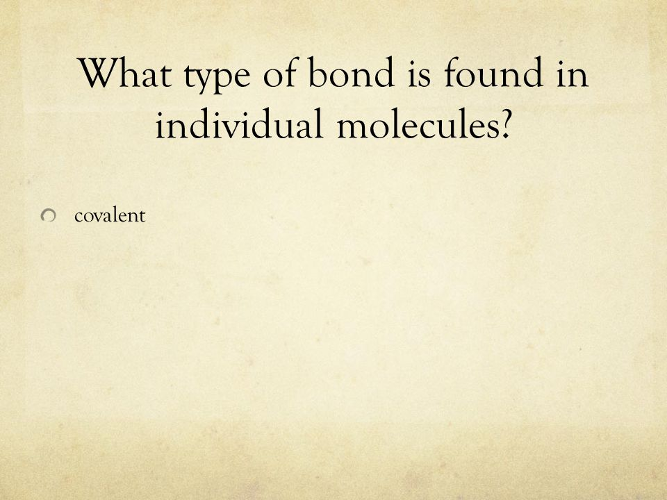 What type of bond is found in individual molecules