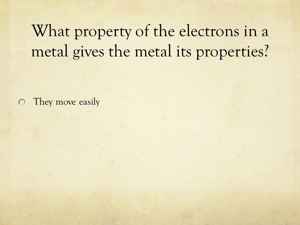 What property of the electrons in a metal gives the metal its properties