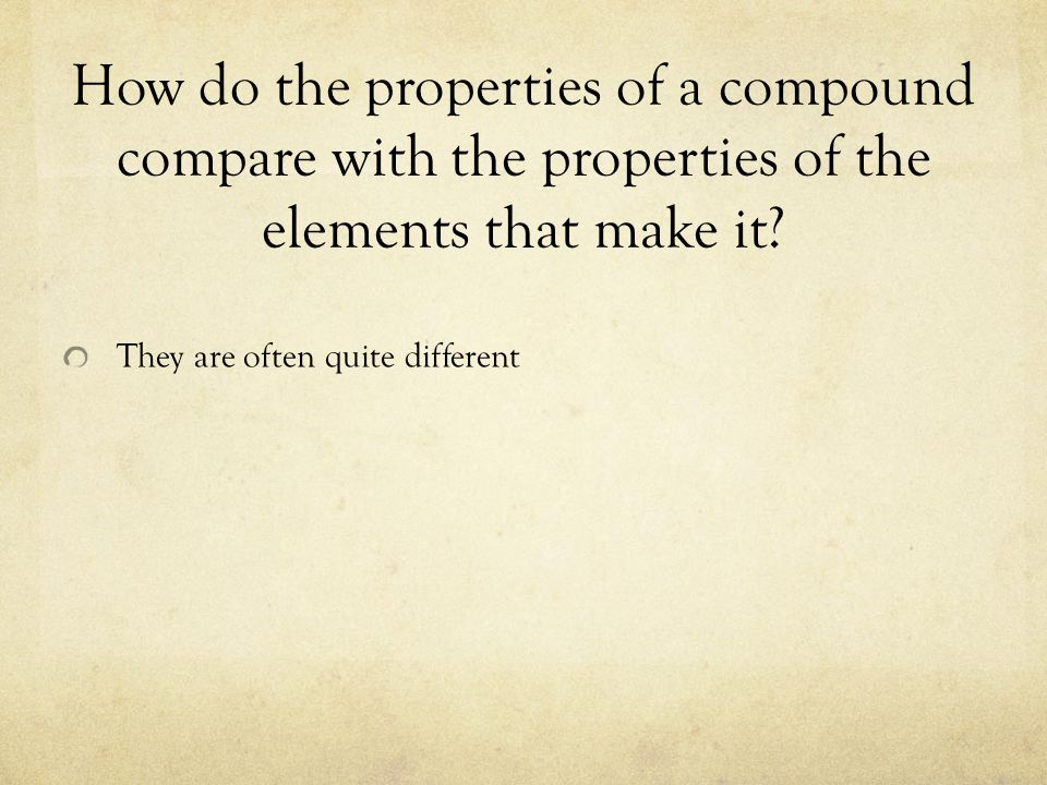 How do the properties of a compound compare with the properties of the elements that make it