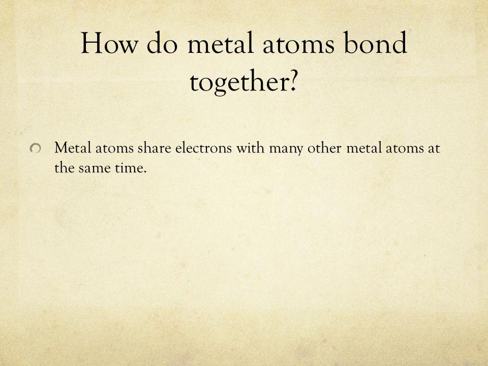How do metal atoms bond together