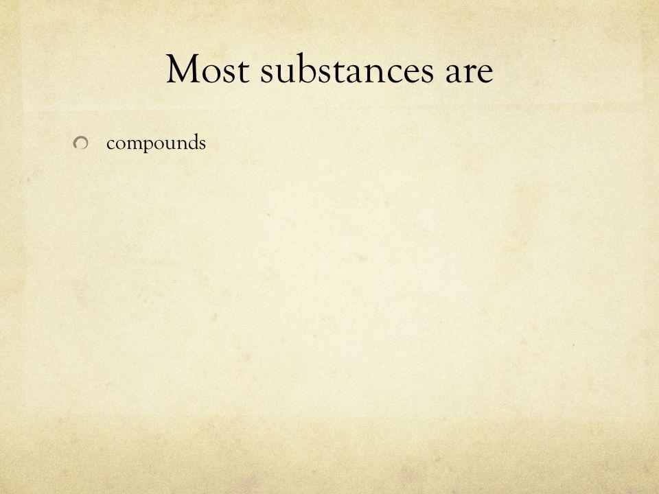 Most substances are compounds