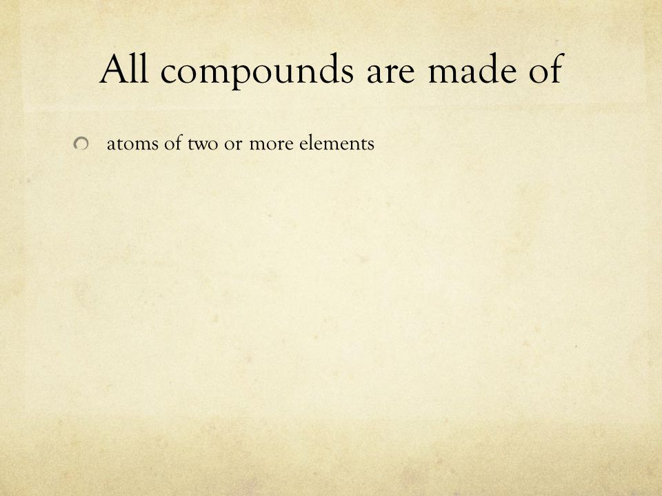 All compounds are made of