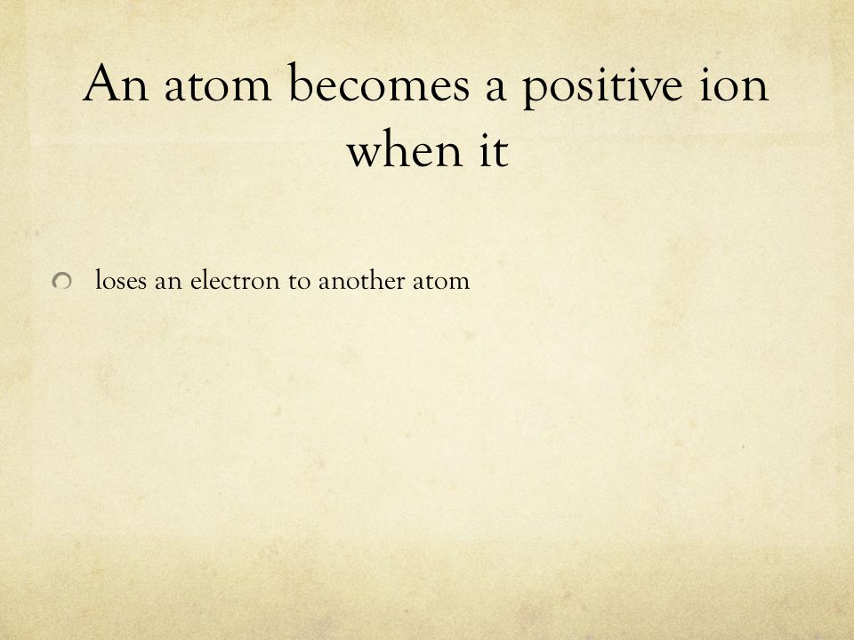 An atom becomes a positive ion when it