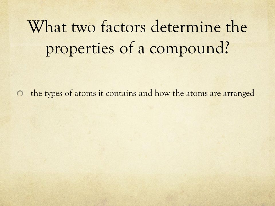 What two factors determine the properties of a compound