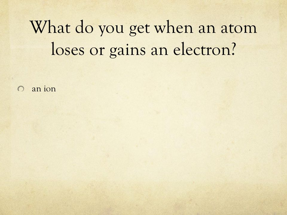 What do you get when an atom loses or gains an electron