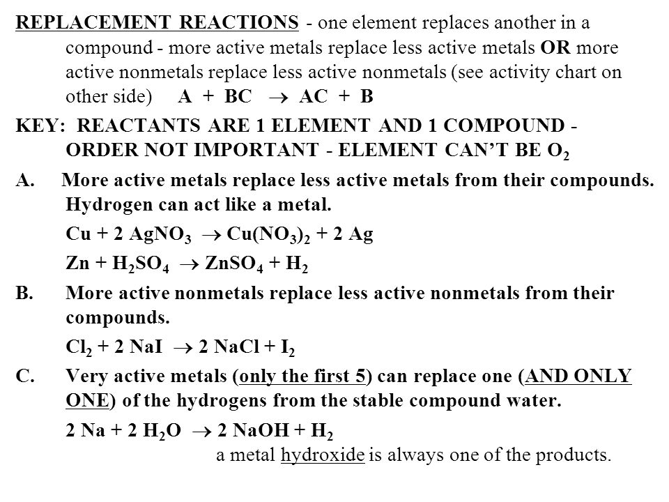 REPLACEMENT REACTIONS - one element replaces another in a compound - more active metals replace less active metals OR more active nonmetals replace less active nonmetals (see activity chart on other side) A + BC  AC + B KEY: REACTANTS ARE 1 ELEMENT AND 1 COMPOUND - ORDER NOT IMPORTANT - ELEMENT CAN'T BE O2 A.