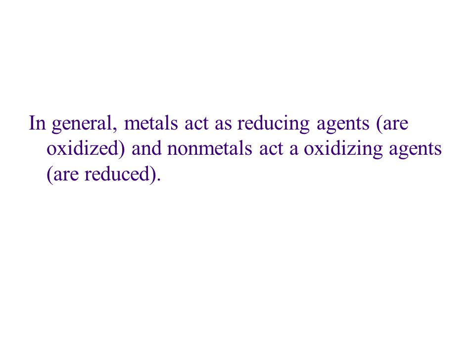 In general, metals act as reducing agents (are oxidized) and nonmetals act a oxidizing agents (are reduced).