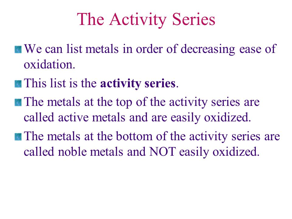 The Activity Series We can list metals in order of decreasing ease of oxidation. This list is the activity series.