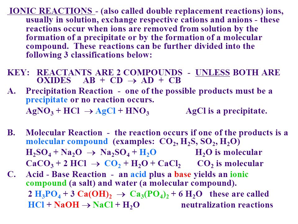 IONIC REACTIONS - (also called double replacement reactions) ions, usually in solution, exchange respective cations and anions - these reactions occur when ions are removed from solution by the formation of a precipitate or by the formation of a molecular compound. These reactions can be further divided into the following 3 classifications below: