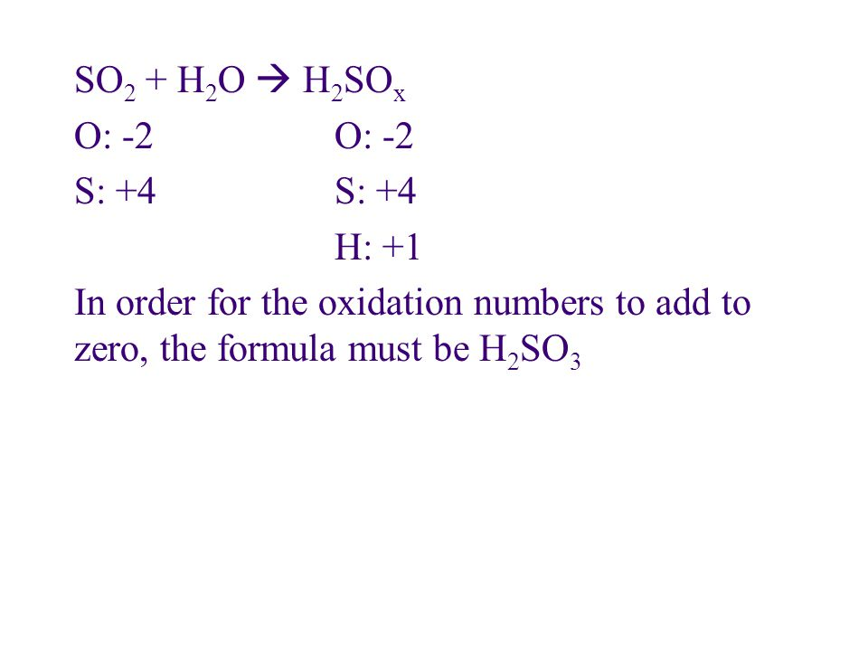 SO2 + H2O  H2SOx O: -2 O: -2 S: +4 S: +4 H: +1 In order for the oxidation numbers to add to zero, the formula must be H2SO3