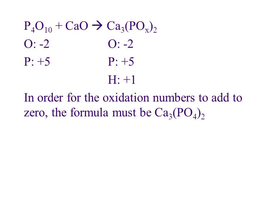 P4O10 + CaO  Ca3(POx)2 O: -2 O: -2 P: +5 P: +5 H: +1 In order for the oxidation numbers to add to zero, the formula must be Ca3(PO4)2