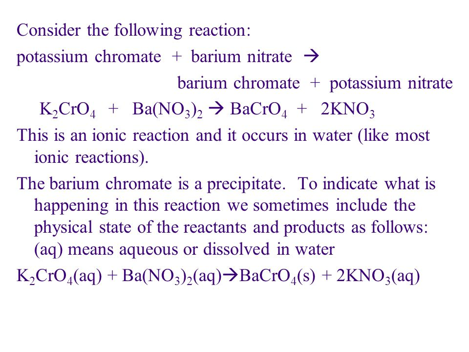 Consider the following reaction: potassium chromate + barium nitrate  barium chromate + potassium nitrate K2CrO4 + Ba(NO3)2  BaCrO4 + 2KNO3 This is an ionic reaction and it occurs in water (like most ionic reactions).