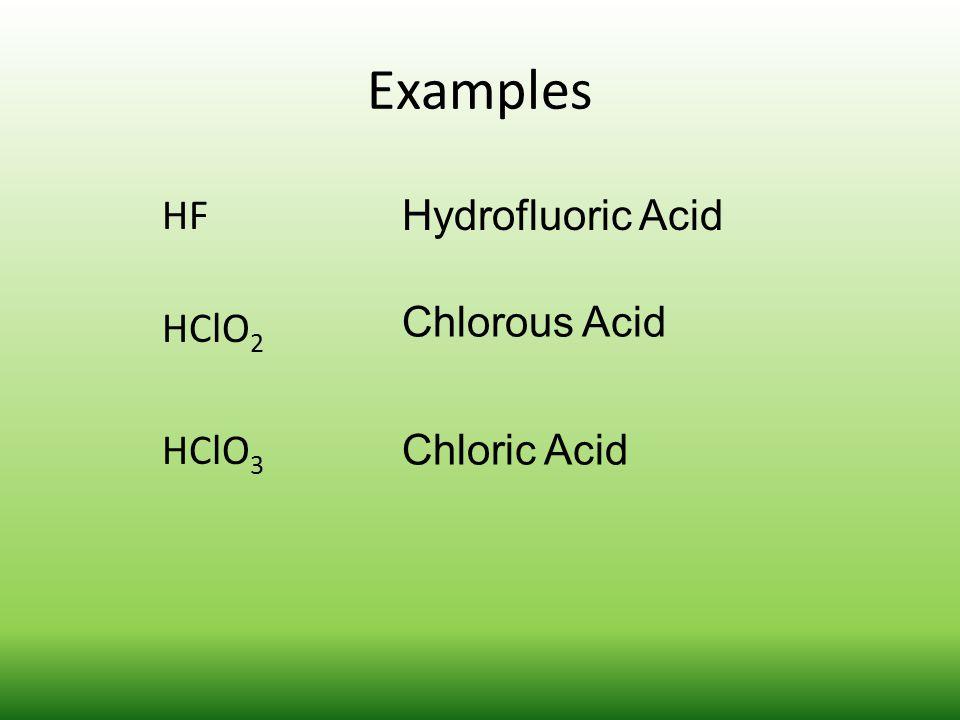 Examples HF HClO2 HClO3 Hydrofluoric Acid Chlorous Acid Chloric Acid
