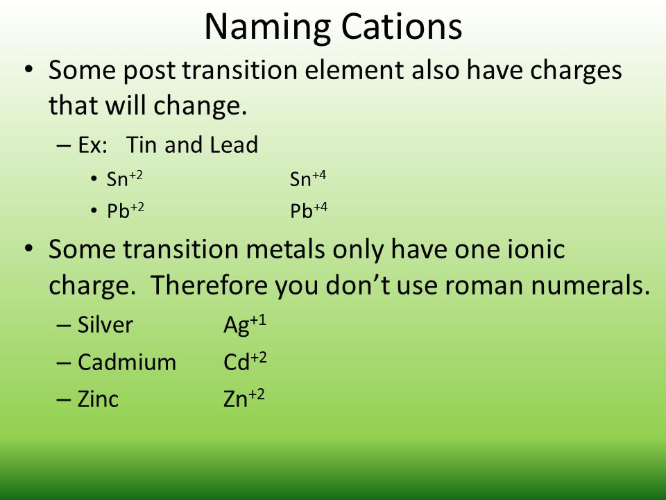 Naming Cations Some post transition element also have charges that will change. Ex: Tin and Lead.