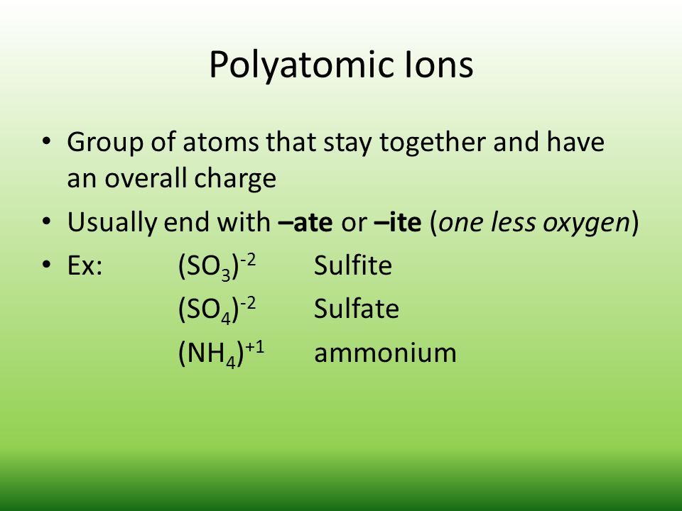 Polyatomic Ions Group of atoms that stay together and have an overall charge. Usually end with –ate or –ite (one less oxygen)