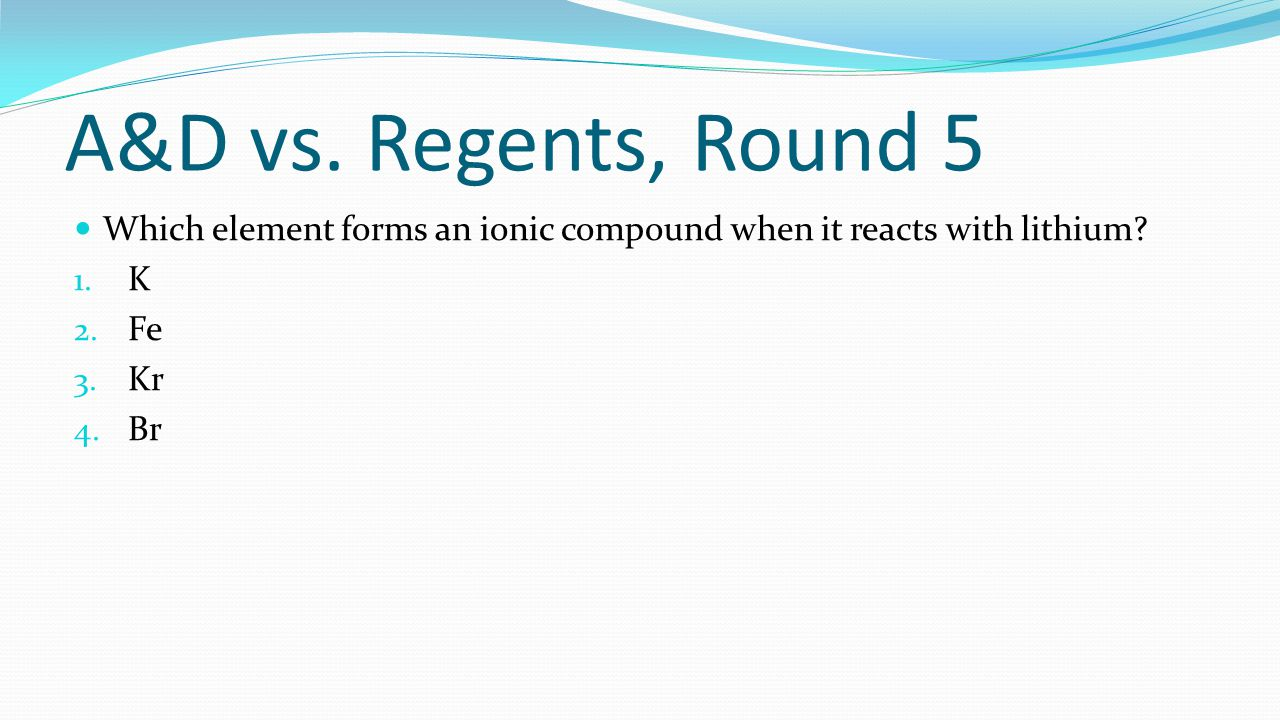 A&D vs. Regents, Round 5 Which element forms an ionic compound when it reacts with lithium K. Fe.