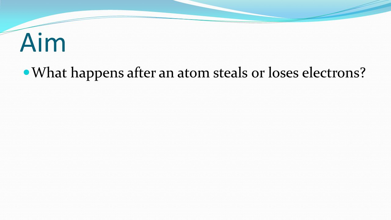 Aim What happens after an atom steals or loses electrons