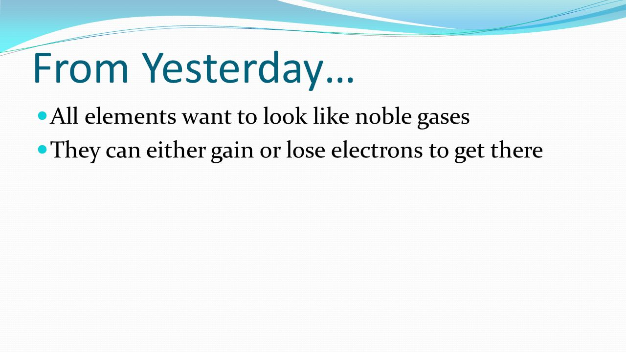 From Yesterday… All elements want to look like noble gases