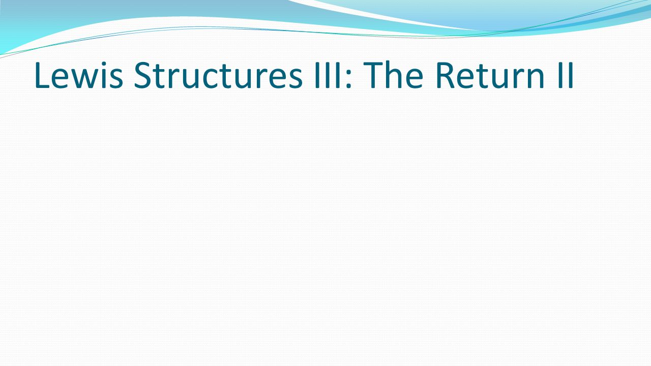 Lewis Structures III: The Return II