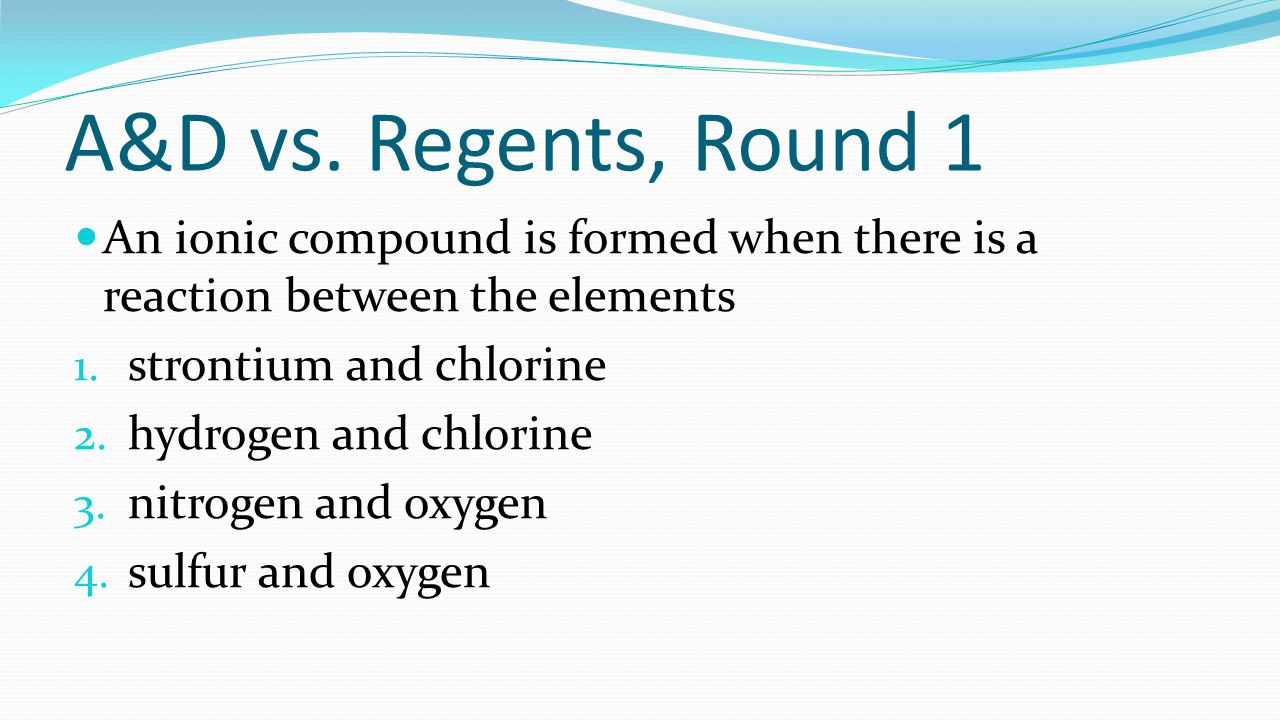 A&D vs. Regents, Round 1 An ionic compound is formed when there is a reaction between the elements.