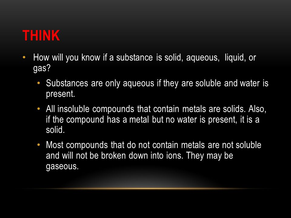 THINK How will you know if a substance is solid, aqueous, liquid, or gas Substances are only aqueous if they are soluble and water is present.