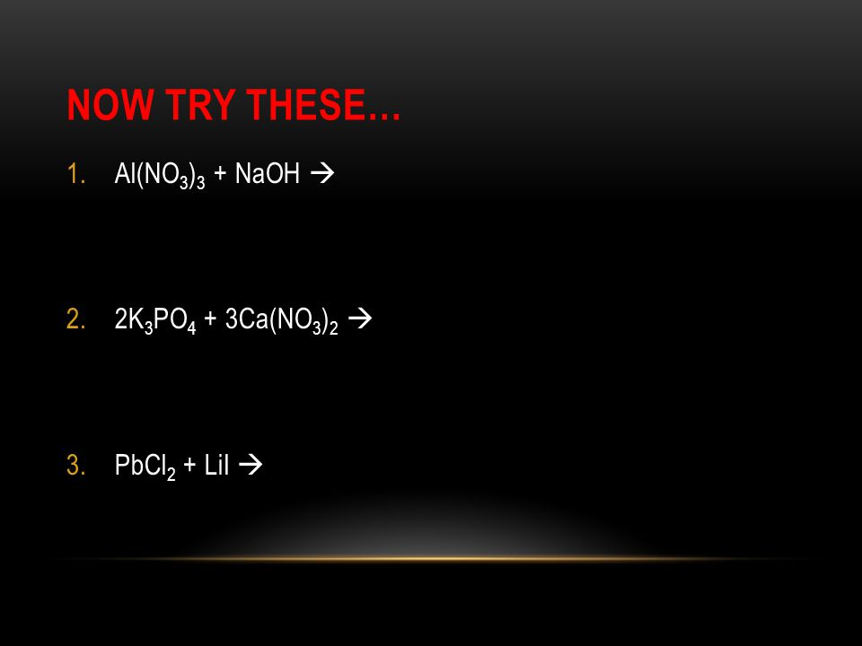 Now try these… Al(NO3)3 + NaOH  2K3PO4 + 3Ca(NO3)2  PbCl2 + LiI 