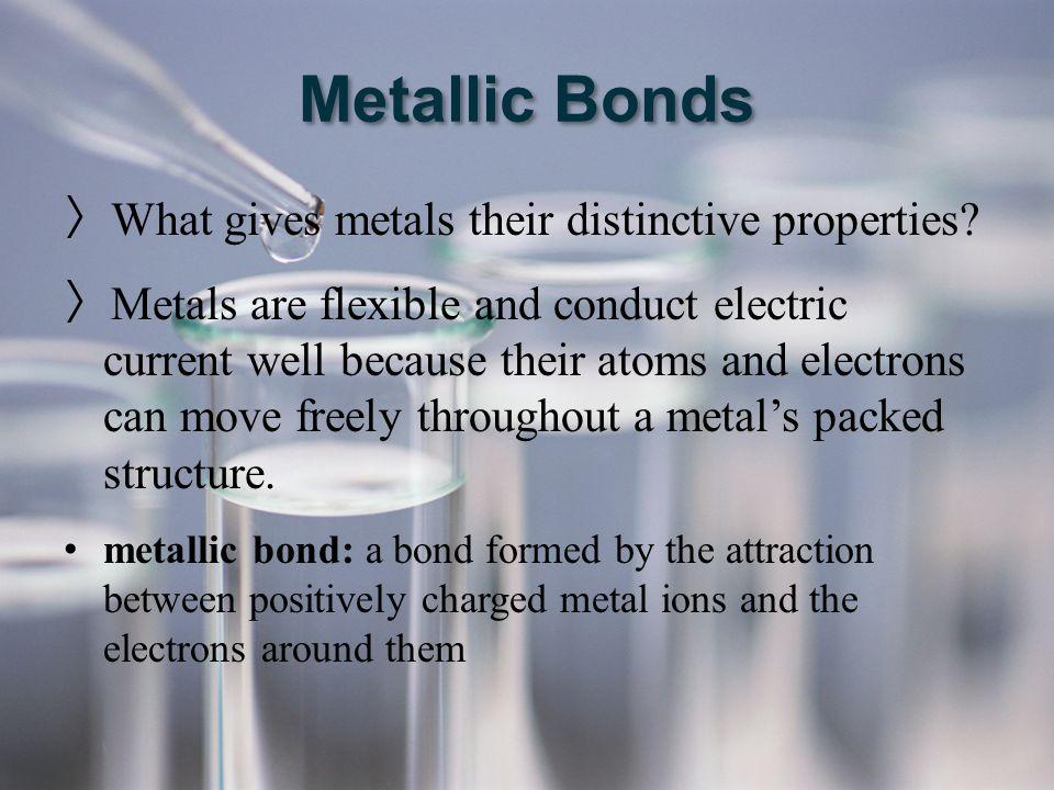 Metallic Bonds What gives metals their distinctive properties