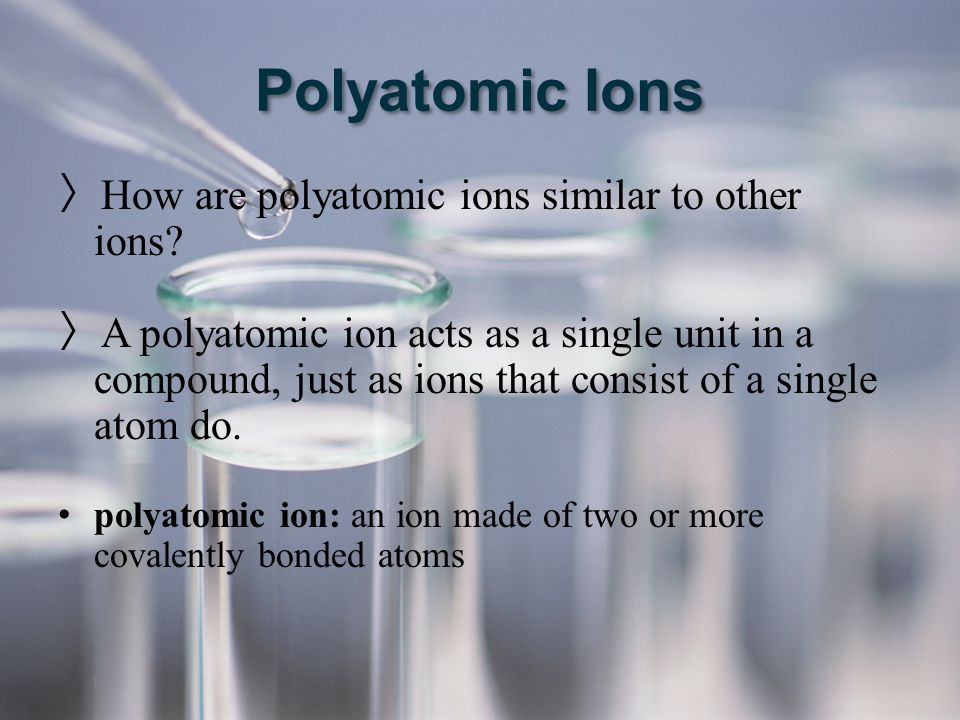 Polyatomic Ions How are polyatomic ions similar to other ions