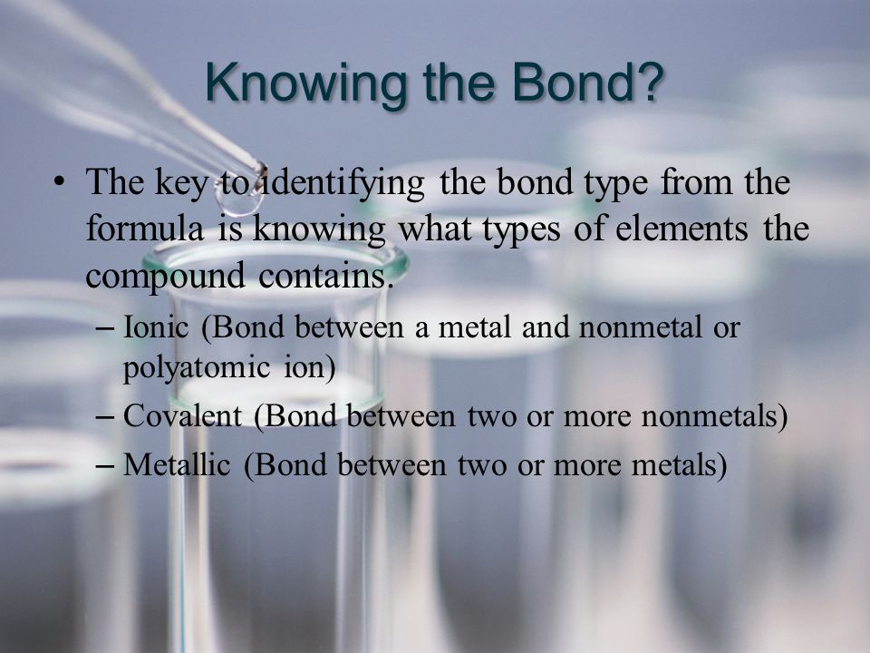 Knowing the Bond The key to identifying the bond type from the formula is knowing what types of elements the compound contains.