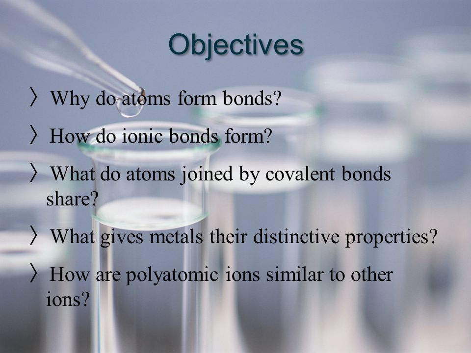 Objectives Why do atoms form bonds How do ionic bonds form
