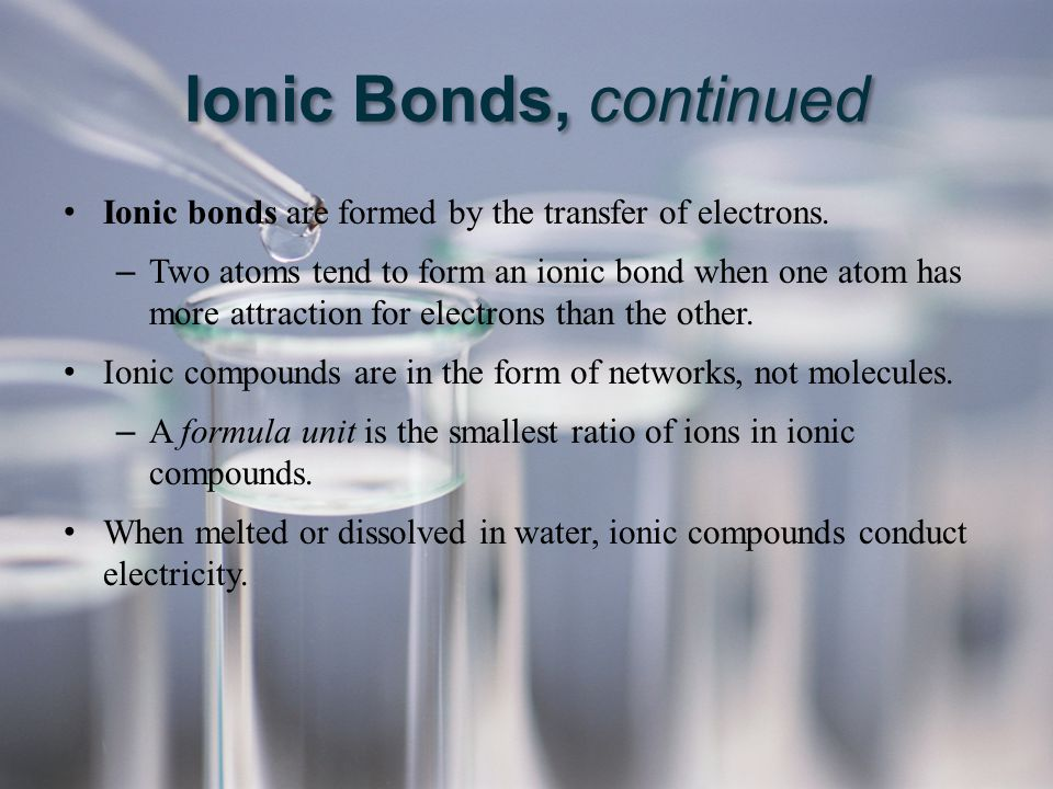 Ionic Bonds, continued Ionic bonds are formed by the transfer of electrons.