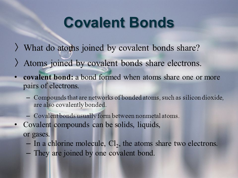 Covalent Bonds What do atoms joined by covalent bonds share