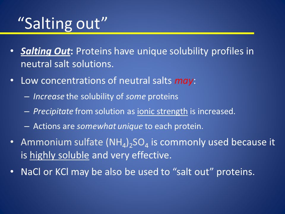 Salting out Salting Out: Proteins have unique solubility profiles in neutral salt solutions. Low concentrations of neutral salts may: